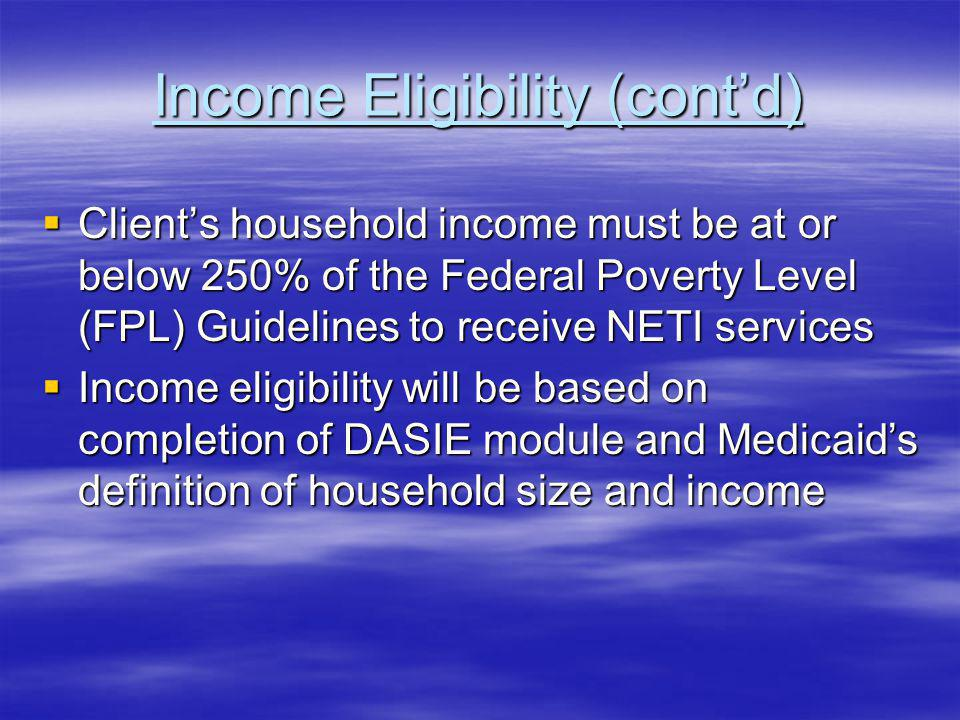 Income Eligibility (contd) Clients household income must be at or below 250% of the Federal Poverty Level (FPL) Guidelines to receive NETI services Clients household income must be at or below 250% of the Federal Poverty Level (FPL) Guidelines to receive NETI services Income eligibility will be based on completion of DASIE module and Medicaids definition of household size and income Income eligibility will be based on completion of DASIE module and Medicaids definition of household size and income