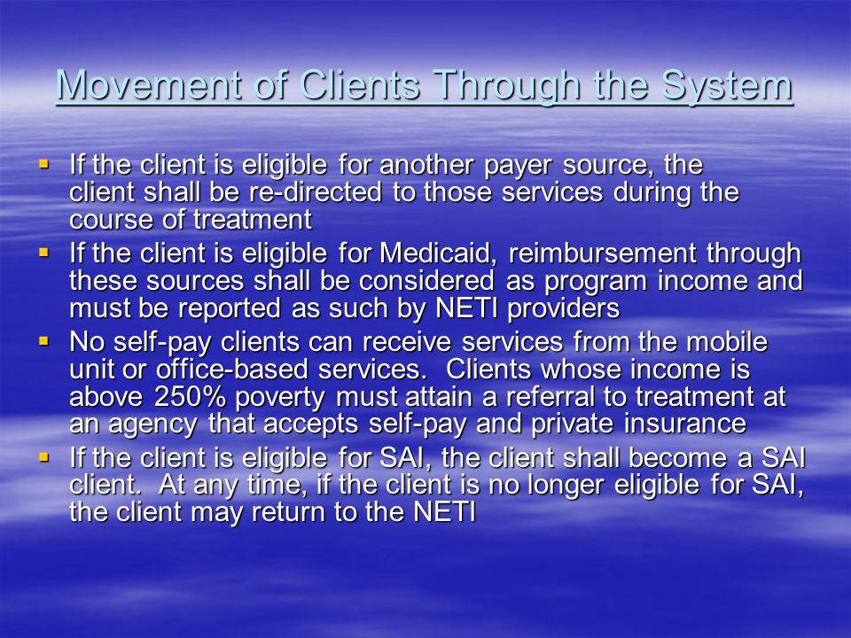 Movement of Clients Through the System If the client is eligible for another payer source, the client shall be re-directed to those services during the course of treatment If the client is eligible for another payer source, the client shall be re-directed to those services during the course of treatment If the client is eligible for Medicaid, reimbursement through these sources shall be considered as program income and must be reported as such by NETI providers If the client is eligible for Medicaid, reimbursement through these sources shall be considered as program income and must be reported as such by NETI providers No self-pay clients can receive services from the mobile unit or office-based services.