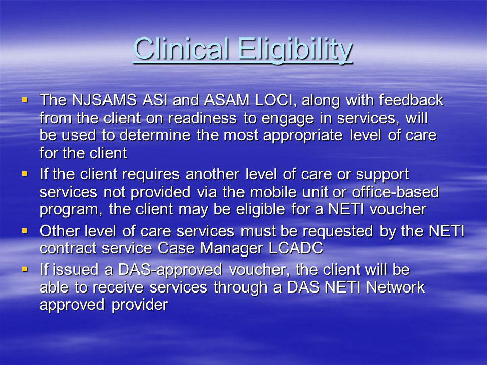 Clinical Eligibility The NJSAMS ASI and ASAM LOCI, along with feedback from the client on readiness to engage in services, will be used to determine the most appropriate level of care for the client The NJSAMS ASI and ASAM LOCI, along with feedback from the client on readiness to engage in services, will be used to determine the most appropriate level of care for the client If the client requires another level of care or support services not provided via the mobile unit or office-based program, the client may be eligible for a NETI voucher If the client requires another level of care or support services not provided via the mobile unit or office-based program, the client may be eligible for a NETI voucher Other level of care services must be requested by the NETI contract service Case Manager LCADC Other level of care services must be requested by the NETI contract service Case Manager LCADC If issued a DAS-approved voucher, the client will be able to receive services through a DAS NETI Network approved provider If issued a DAS-approved voucher, the client will be able to receive services through a DAS NETI Network approved provider