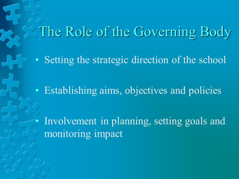 The Role of the Governing Body Setting the strategic direction of the school Establishing aims, objectives and policies Involvement in planning, setting goals and monitoring impact
