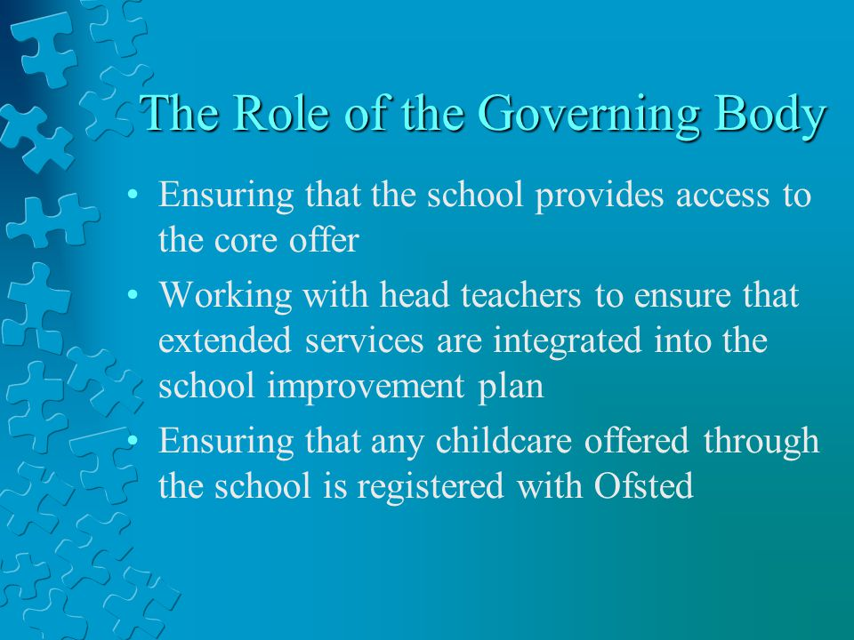 The Role of the Governing Body Ensuring that the school provides access to the core offer Working with head teachers to ensure that extended services are integrated into the school improvement plan Ensuring that any childcare offered through the school is registered with Ofsted