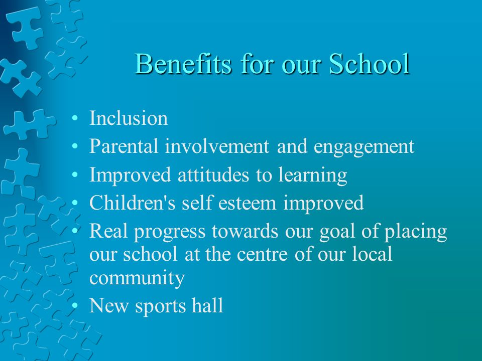 Benefits for our School Inclusion Parental involvement and engagement Improved attitudes to learning Children s self esteem improved Real progress towards our goal of placing our school at the centre of our local community New sports hall