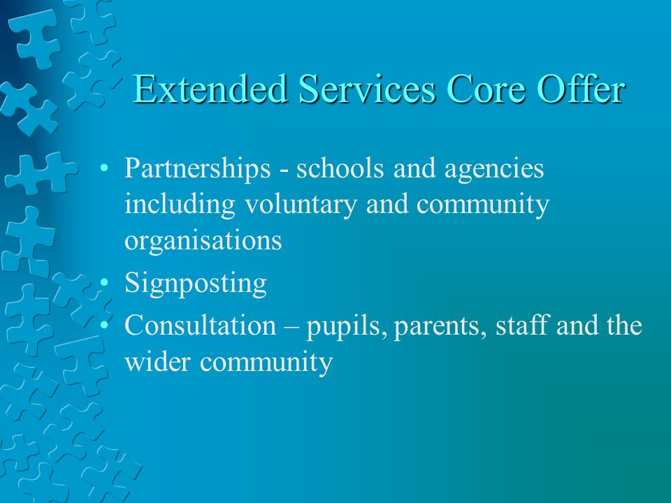 Extended Services Core Offer Partnerships - schools and agencies including voluntary and community organisations Signposting Consultation – pupils, parents, staff and the wider community