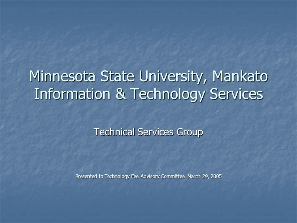 Minnesota State University, Mankato Information & Technology Services Technical Services Group Presented to Technology Fee Advisory Committee March 29