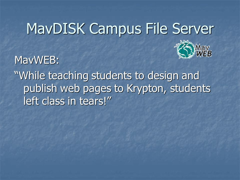 MavDISK Campus File Server MavWEB: While teaching students to design and publish web pages to Krypton, students left class in tears!