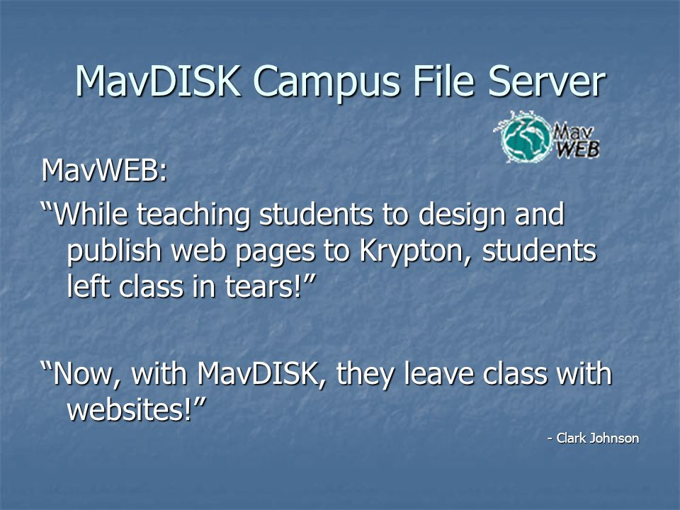 MavDISK Campus File Server MavWEB: While teaching students to design and publish web pages to Krypton, students left class in tears! Now, with MavDISK