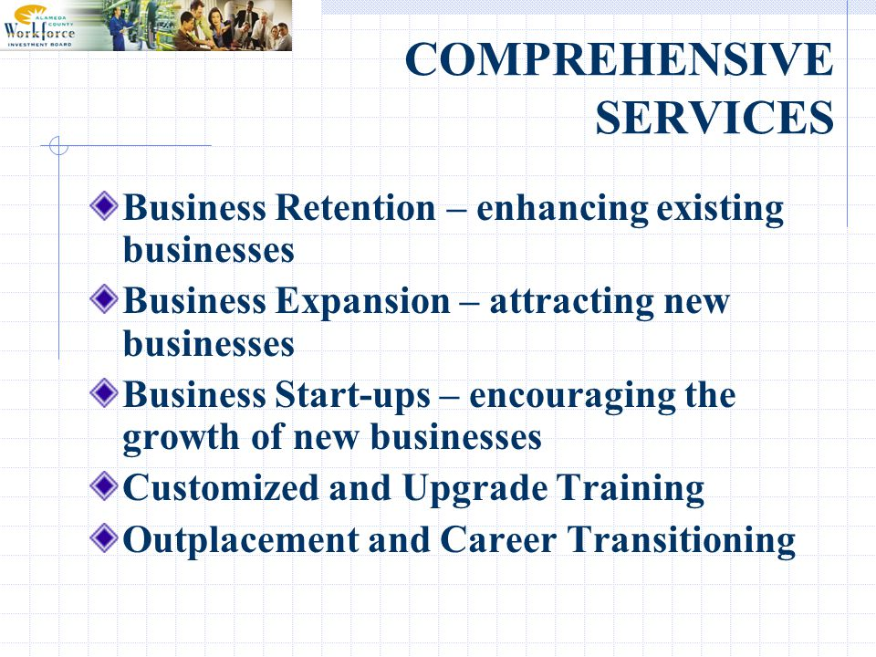 COMPREHENSIVE SERVICES Business Retention – enhancing existing businesses Business Expansion – attracting new businesses Business Start-ups – encouraging the growth of new businesses Customized and Upgrade Training Outplacement and Career Transitioning