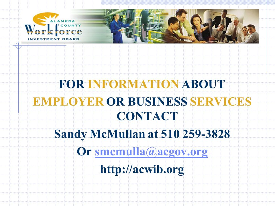 FOR INFORMATION ABOUT EMPLOYER OR BUSINESS SERVICES CONTACT Sandy McMullan at 510 259-3828 Or smcmulla@acgov.org@acgov.org http://acwib.org