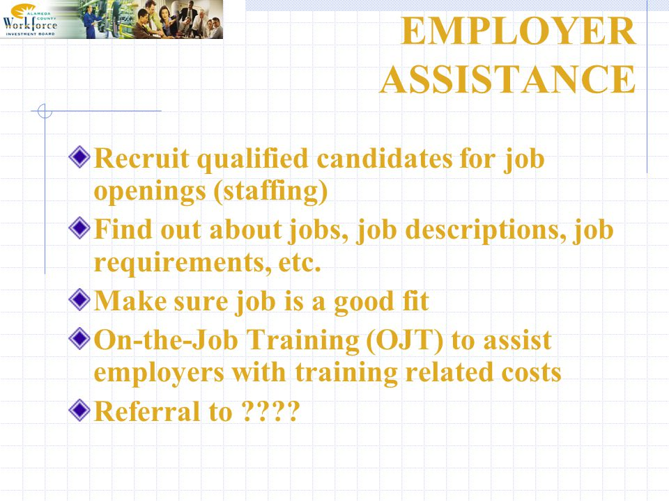 EMPLOYER ASSISTANCE Recruit qualified candidates for job openings (staffing) Find out about jobs, job descriptions, job requirements, etc.