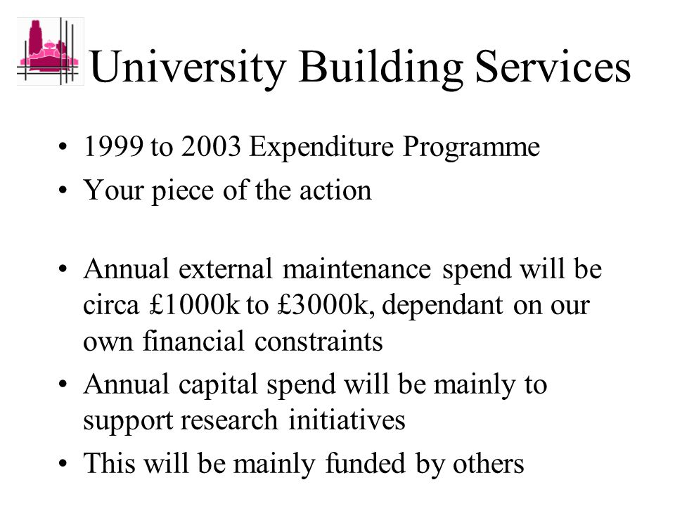 University Building Services 1999 to 2003 Expenditure Programme Your piece of the action Annual external maintenance spend will be circa £1000k to £3000k, dependant on our own financial constraints Annual capital spend will be mainly to support research initiatives This will be mainly funded by others