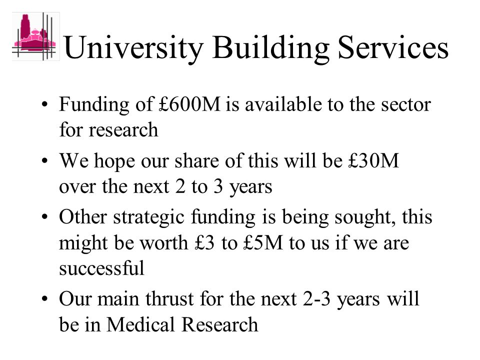 University Building Services Funding of £600M is available to the sector for research We hope our share of this will be £30M over the next 2 to 3 years Other strategic funding is being sought, this might be worth £3 to £5M to us if we are successful Our main thrust for the next 2-3 years will be in Medical Research