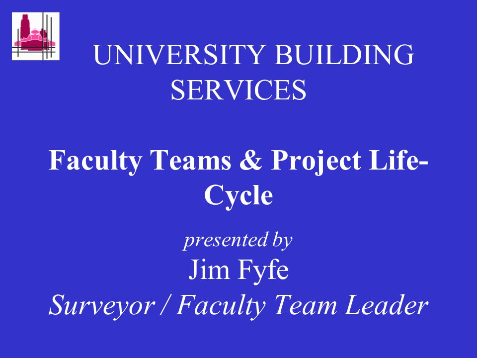 UNIVERSITY BUILDING SERVICES Faculty Teams & Project Life- Cycle presented by Jim Fyfe Surveyor / Faculty Team Leader