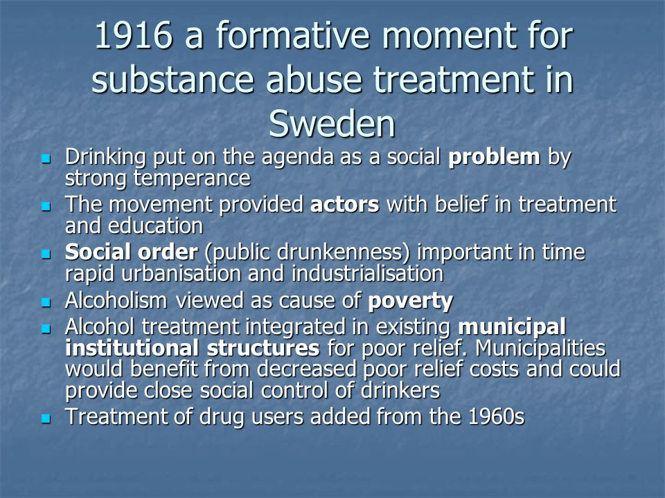 1916 a formative moment for substance abuse treatment in Sweden Drinking put on the agenda as a social problem by strong temperance Drinking put on the agenda as a social problem by strong temperance The movement provided actors with belief in treatment and education The movement provided actors with belief in treatment and education Social order (public drunkenness) important in time rapid urbanisation and industrialisation Social order (public drunkenness) important in time rapid urbanisation and industrialisation Alcoholism viewed as cause of poverty Alcoholism viewed as cause of poverty Alcohol treatment integrated in existing municipal institutional structures for poor relief.