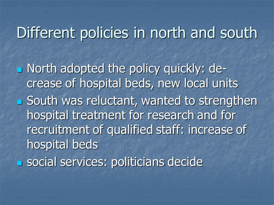 Different policies in north and south North adopted the policy quickly: de- crease of hospital beds, new local units North adopted the policy quickly: de- crease of hospital beds, new local units South was reluctant, wanted to strengthen hospital treatment for research and for recruitment of qualified staff: increase of hospital beds South was reluctant, wanted to strengthen hospital treatment for research and for recruitment of qualified staff: increase of hospital beds social services: politicians decide social services: politicians decide