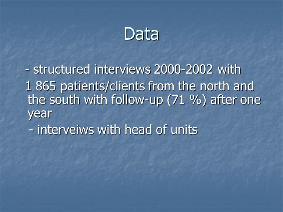 Data - structured interviews with - structured interviews with patients/clients from the north and the south with follow-up (71 %) after one year patients/clients from the north and the south with follow-up (71 %) after one year - interveiws with head of units - interveiws with head of units