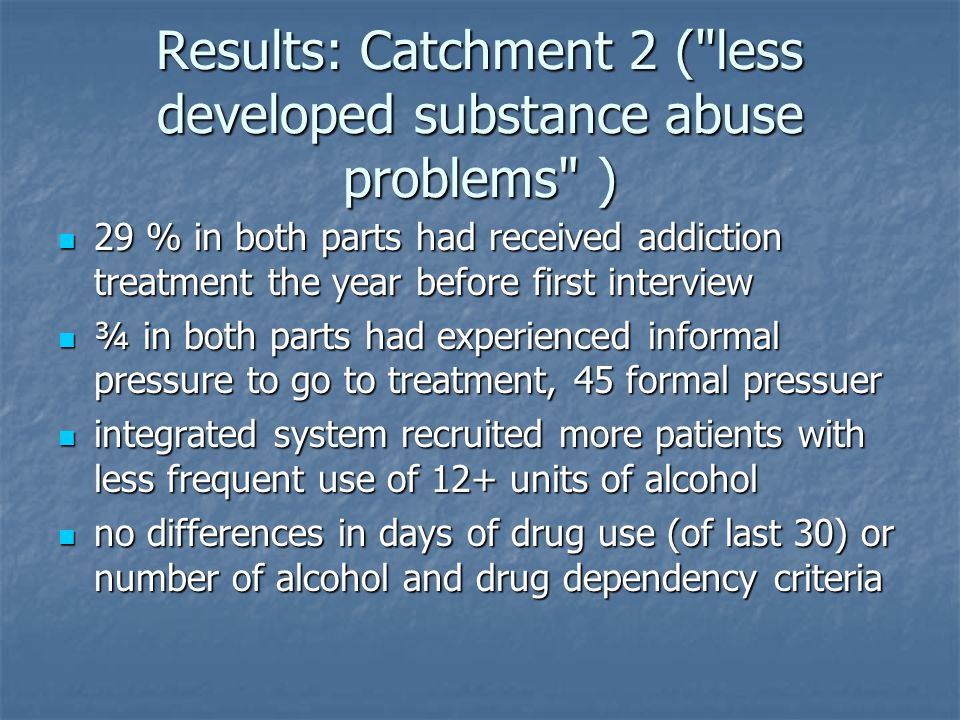 Results: Catchment 2 ( less developed substance abuse problems ) 29 % in both parts had received addiction treatment the year before first interview 29 % in both parts had received addiction treatment the year before first interview ¾ in both parts had experienced informal pressure to go to treatment, 45 formal pressuer ¾ in both parts had experienced informal pressure to go to treatment, 45 formal pressuer integrated system recruited more patients with less frequent use of 12+ units of alcohol integrated system recruited more patients with less frequent use of 12+ units of alcohol no differences in days of drug use (of last 30) or number of alcohol and drug dependency criteria no differences in days of drug use (of last 30) or number of alcohol and drug dependency criteria