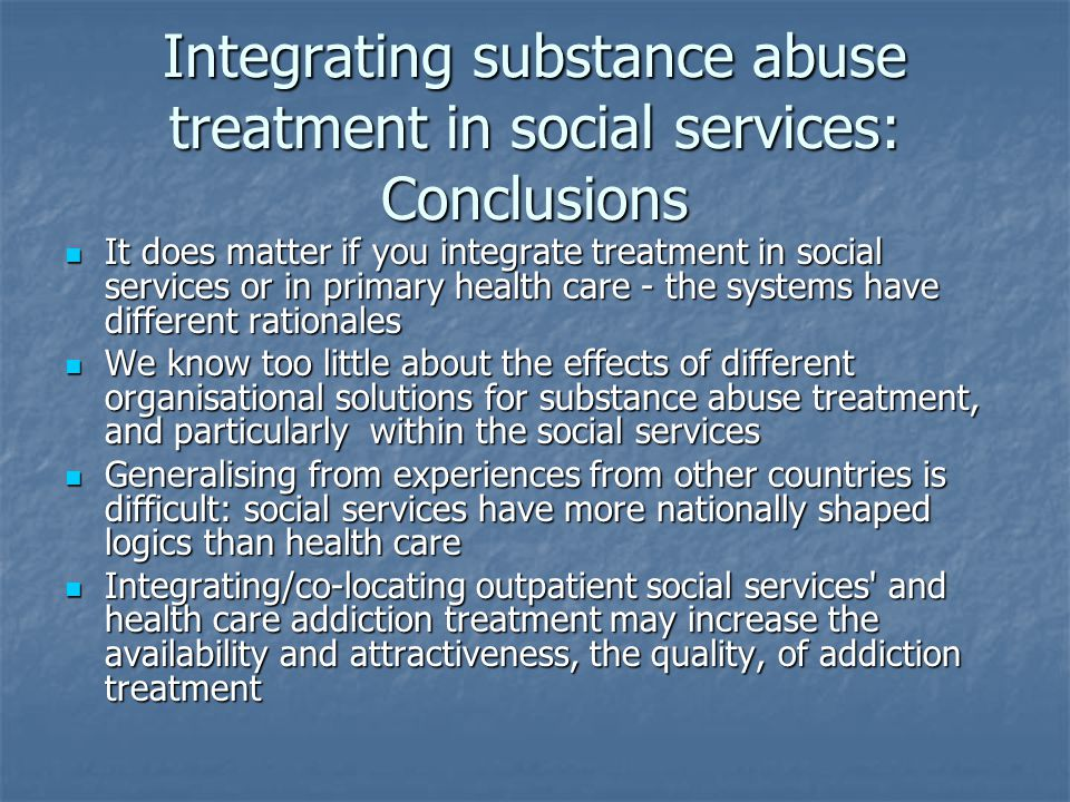 Integrating substance abuse treatment in social services: Conclusions It does matter if you integrate treatment in social services or in primary health care - the systems have different rationales It does matter if you integrate treatment in social services or in primary health care - the systems have different rationales We know too little about the effects of different organisational solutions for substance abuse treatment, and particularly within the social services We know too little about the effects of different organisational solutions for substance abuse treatment, and particularly within the social services Generalising from experiences from other countries is difficult: social services have more nationally shaped logics than health care Generalising from experiences from other countries is difficult: social services have more nationally shaped logics than health care Integrating/co-locating outpatient social services and health care addiction treatment may increase the availability and attractiveness, the quality, of addiction treatment Integrating/co-locating outpatient social services and health care addiction treatment may increase the availability and attractiveness, the quality, of addiction treatment