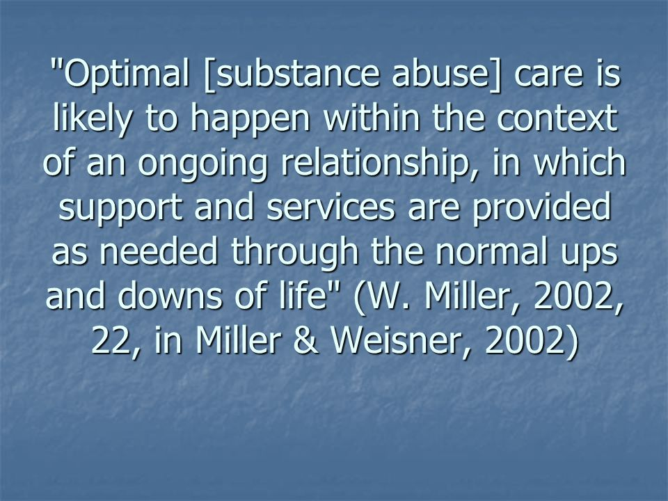 Optimal [substance abuse] care is likely to happen within the context of an ongoing relationship, in which support and services are provided as needed through the normal ups and downs of life (W.