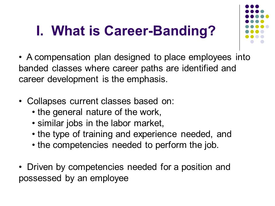 I. What is Career-Banding? A compensation plan designed to place employees into banded classes where career paths are identified and career developmen