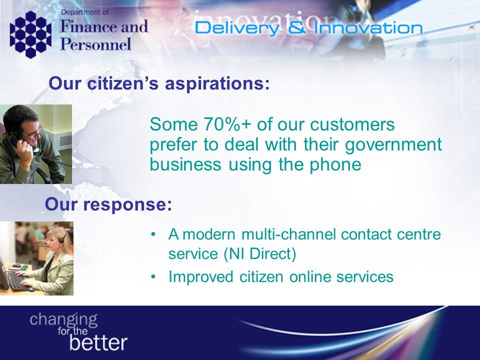 Some 70%+ of our customers prefer to deal with their government business using the phone Our citizens aspirations: Our response: A modern multi-channe