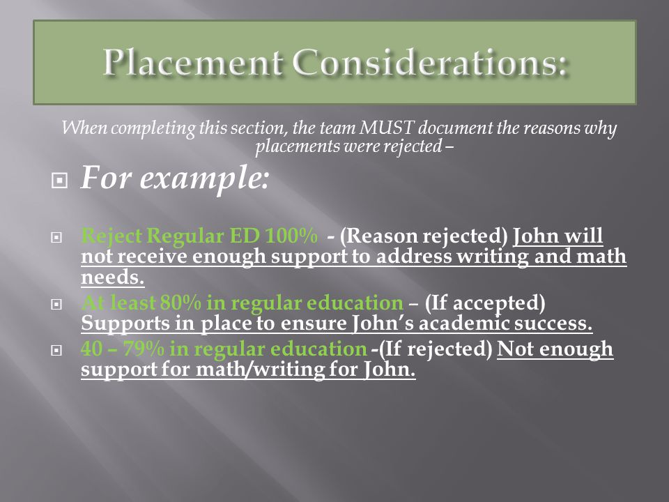 When completing this section, the team MUST document the reasons why placements were rejected – For example: Reject Regular ED 100% - (Reason rejected) John will not receive enough support to address writing and math needs.