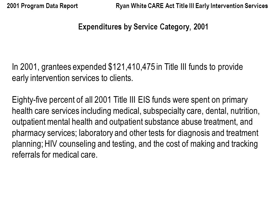 2001 Program Data Report Ryan White CARE Act Title III Early Intervention Services Expenditures by Service Category, 2001 In 2001, grantees expended $121,410,475 in Title III funds to provide early intervention services to clients.