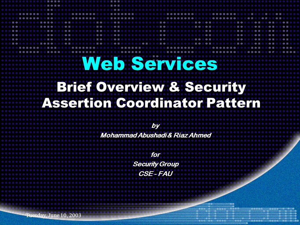 Tuesday, June 10, 2003 Web Services Brief Overview & Security Assertion Coordinator Pattern by Mohammad Abushadi & Riaz Ahmed for Security Group CSE - FAU