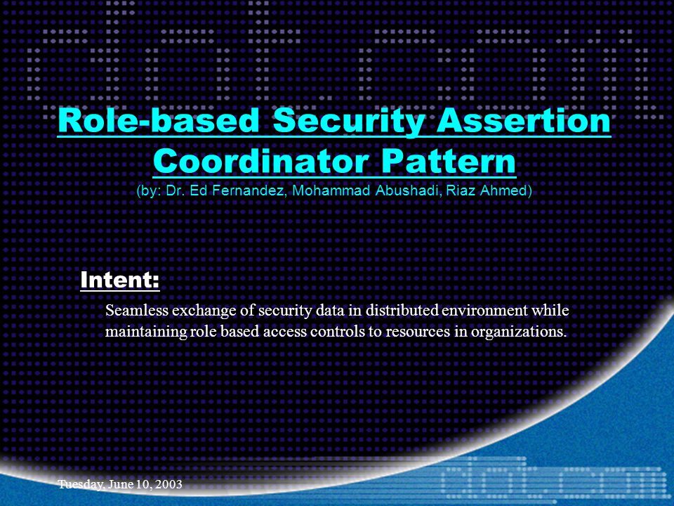 Tuesday, June 10, 2003 Role-based Security Assertion Coordinator Pattern (by: Dr. Ed Fernandez, Mohammad Abushadi, Riaz Ahmed) Intent: Seamless exchan