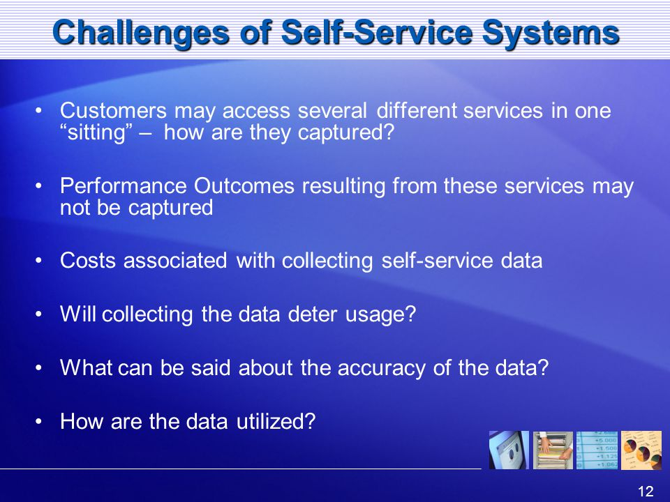 12 Challenges of Self-Service Systems Customers may access several different services in one sitting – how are they captured.
