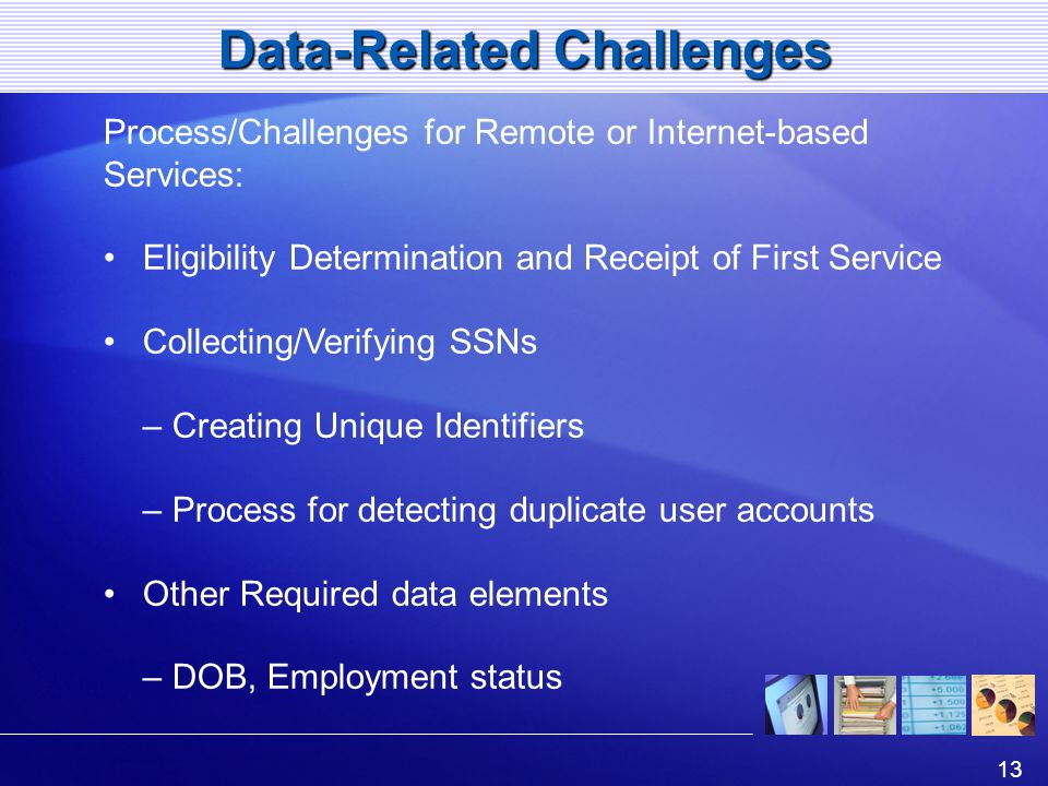 13 Data-Related Challenges Process/Challenges for Remote or Internet-based Services: Eligibility Determination and Receipt of First Service Collecting/Verifying SSNs – Creating Unique Identifiers – Process for detecting duplicate user accounts Other Required data elements – DOB, Employment status