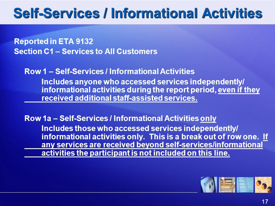 17 Self-Services / Informational Activities Reported in ETA 9132 Section C1 – Services to All Customers Row 1 – Self-Services / Informational Activities Includes anyone who accessed services independently/ informational activities during the report period, even if they received additional staff-assisted services.