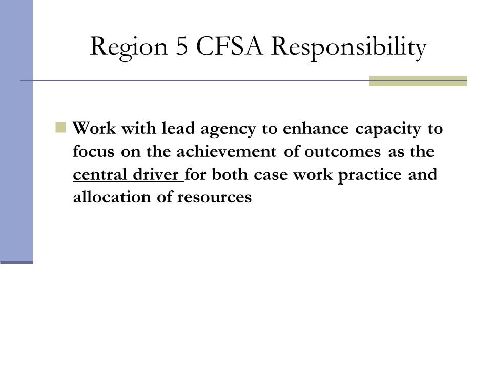 Region 5 CFSA Responsibility Work with lead agency to enhance capacity to focus on the achievement of outcomes as the central driver for both case wor