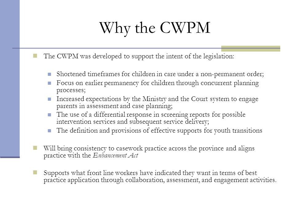 Why the CWPM The CWPM was developed to support the intent of the legislation: Shortened timeframes for children in care under a non-permanent order; F