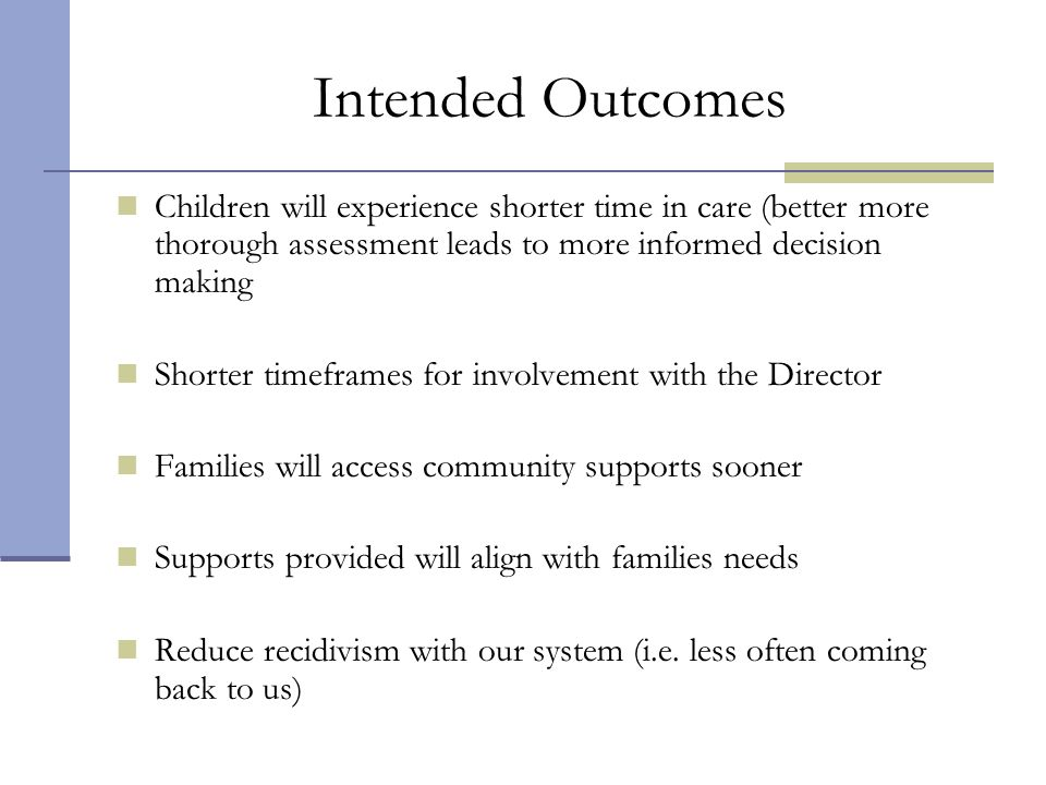 Intended Outcomes Children will experience shorter time in care (better more thorough assessment leads to more informed decision making Shorter timefr