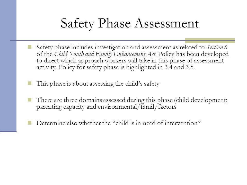 Safety Phase Assessment Safety phase includes investigation and assessment as related to Section 6 of the Child Youth and Family Enhancement Act. Poli