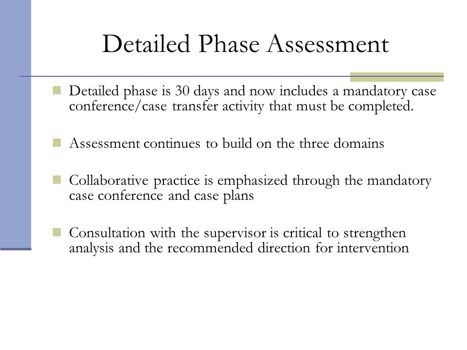 Detailed Phase Assessment Detailed phase is 30 days and now includes a mandatory case conference/case transfer activity that must be completed. Assess