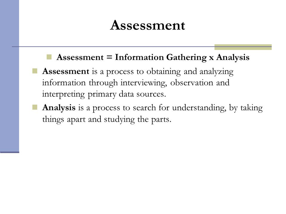 Assessment Assessment = Information Gathering x Analysis Assessment is a process to obtaining and analyzing information through interviewing, observat