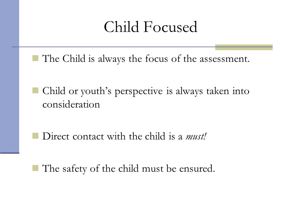 Child Focused The Child is always the focus of the assessment. Child or youths perspective is always taken into consideration Direct contact with the