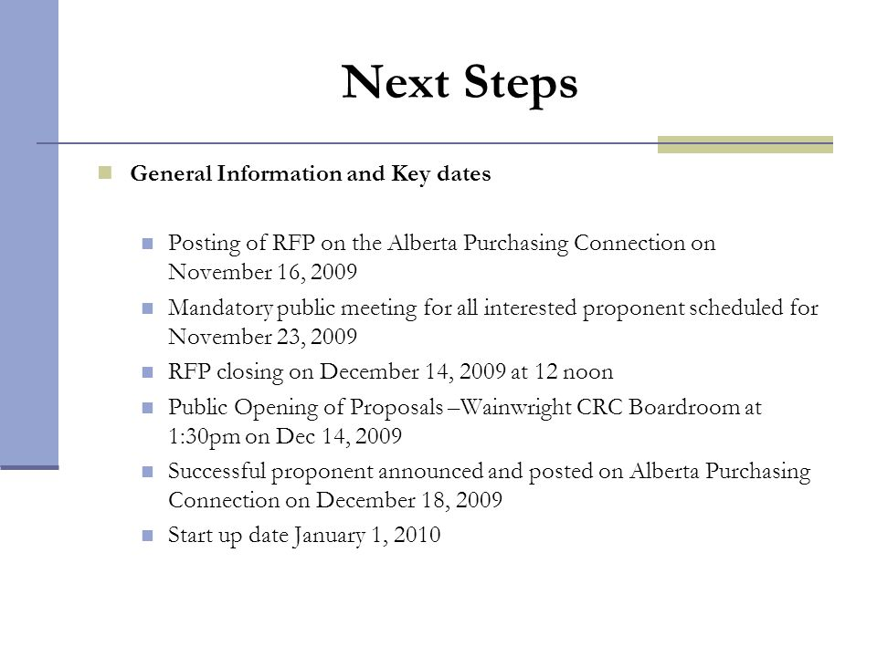Next Steps General Information and Key dates Posting of RFP on the Alberta Purchasing Connection on November 16, 2009 Mandatory public meeting for all