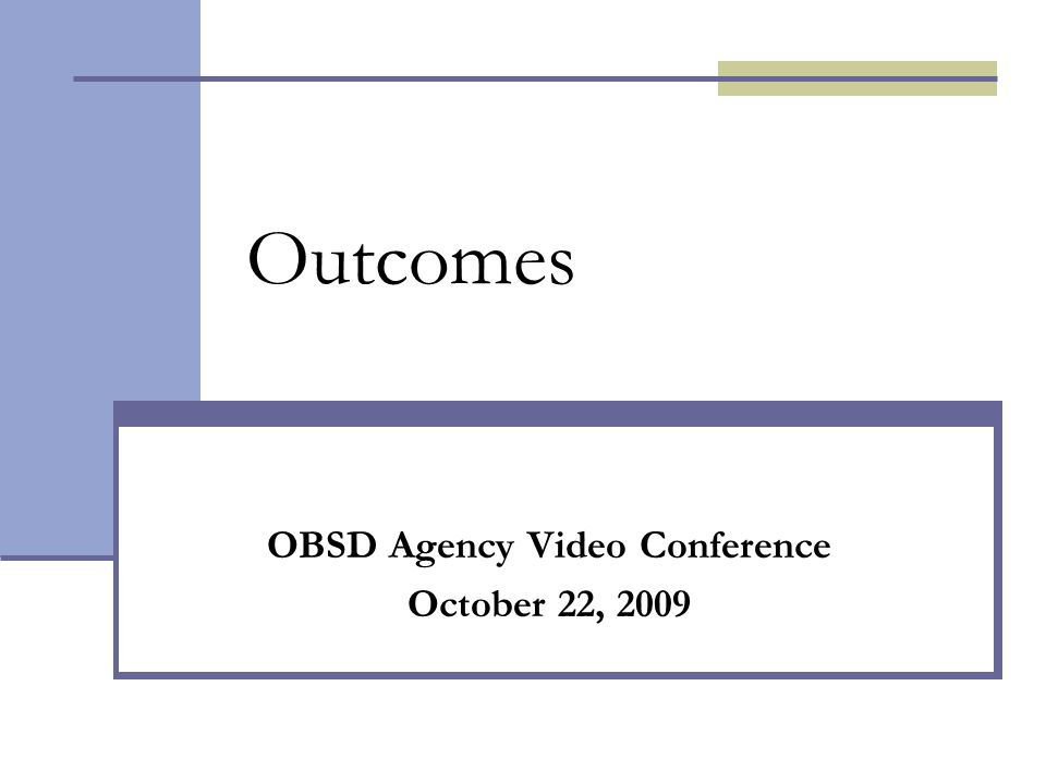 Outcomes OBSD Agency Video Conference October 22, 2009