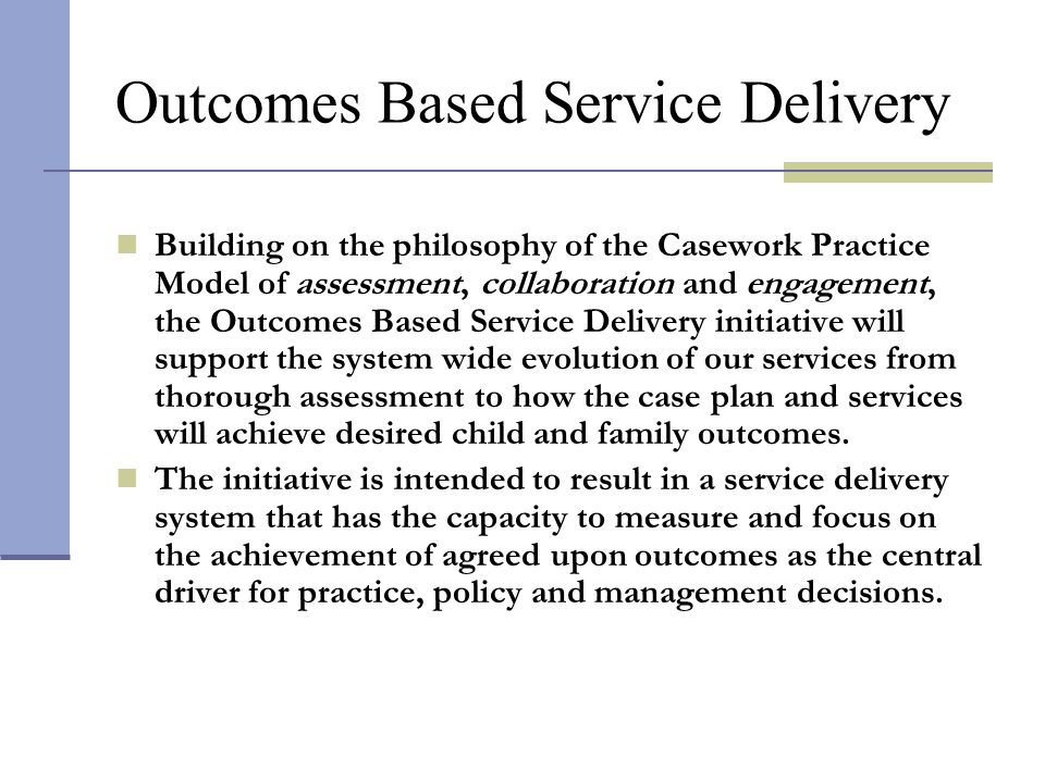 Outcomes Based Service Delivery Building on the philosophy of the Casework Practice Model of assessment, collaboration and engagement, the Outcomes Ba
