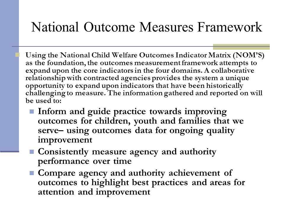 Using the National Child Welfare Outcomes Indicator Matrix (NOMS) as the foundation, the outcomes measurement framework attempts to expand upon the co