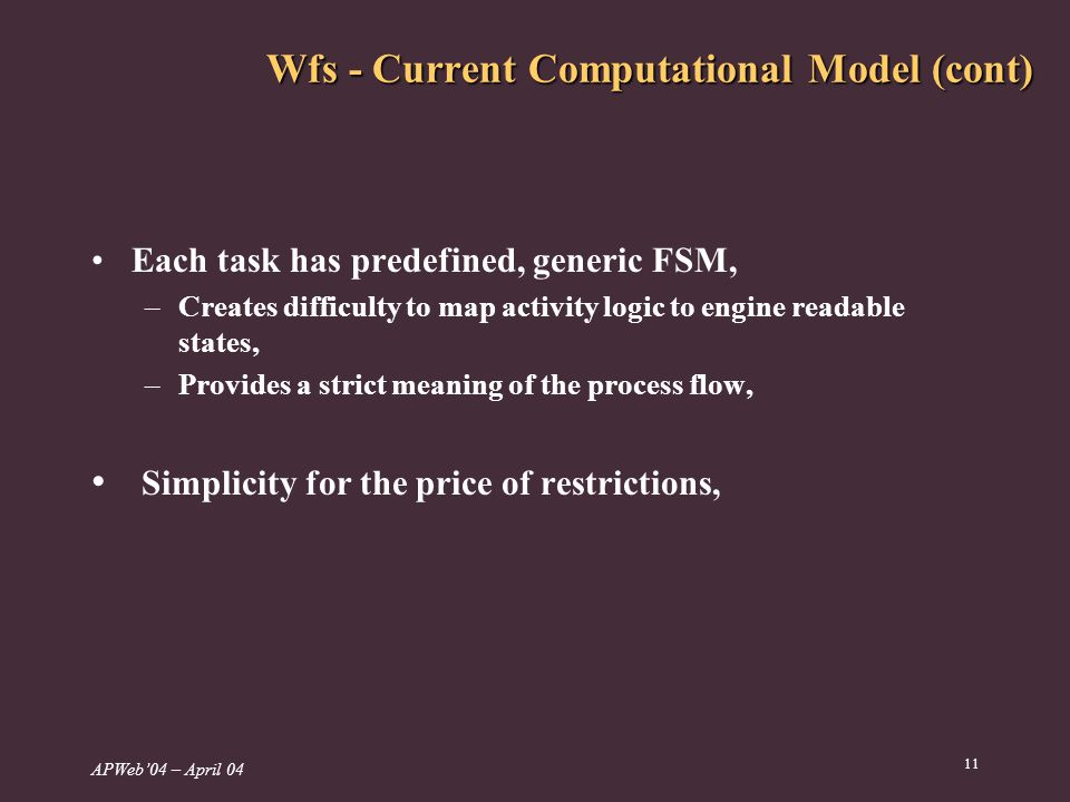 APWeb04 – April Wfs - Current Computational Model (cont) Each task has predefined, generic FSM, –Creates difficulty to map activity logic to engine readable states, –Provides a strict meaning of the process flow, Simplicity for the price of restrictions,