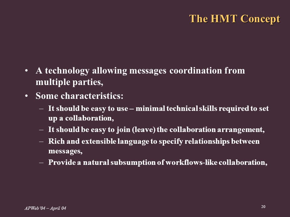 APWeb04 – April The HMT Concept A technology allowing messages coordination from multiple parties, Some characteristics: –It should be easy to use – minimal technical skills required to set up a collaboration, –It should be easy to join (leave) the collaboration arrangement, –Rich and extensible language to specify relationships between messages, –Provide a natural subsumption of workflows-like collaboration,