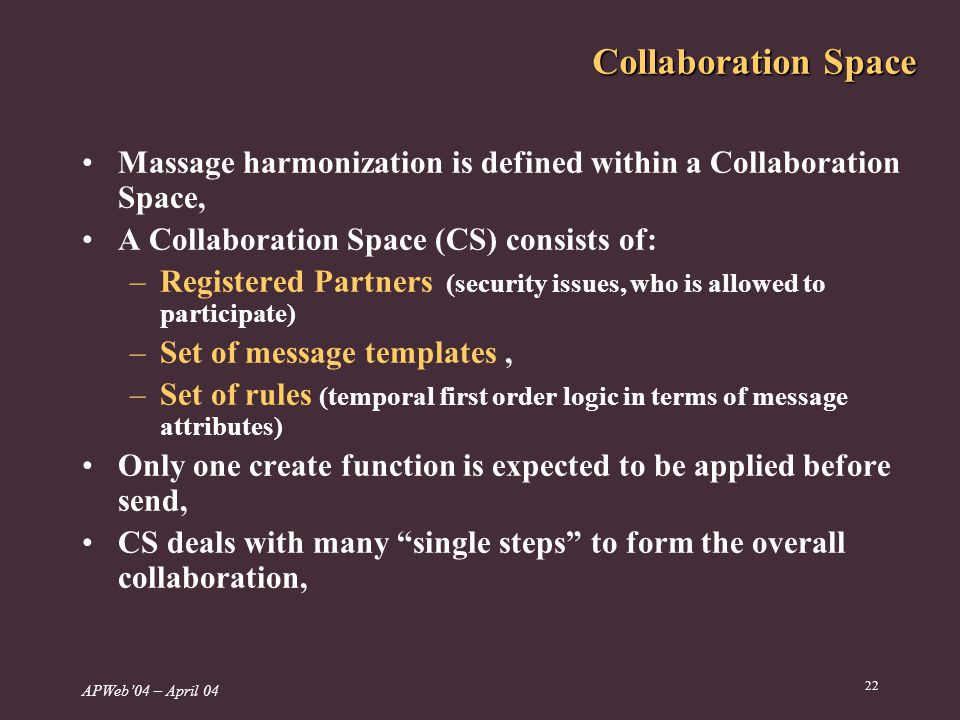 APWeb04 – April 04 22 Collaboration Space Massage harmonization is defined within a Collaboration Space, A Collaboration Space (CS) consists of: –Registered Partners (security issues, who is allowed to participate) –Set of message templates, –Set of rules (temporal first order logic in terms of message attributes) Only one create function is expected to be applied before send, CS deals with many single steps to form the overall collaboration,