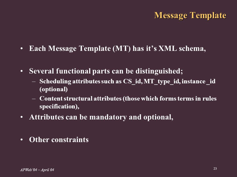 APWeb04 – April Message Template Each Message Template (MT) has its XML schema, Several functional parts can be distinguished; –Scheduling attributes such as CS_id, MT_type_id, instance _id (optional) –Content structural attributes (those which forms terms in rules specification), Attributes can be mandatory and optional, Other constraints