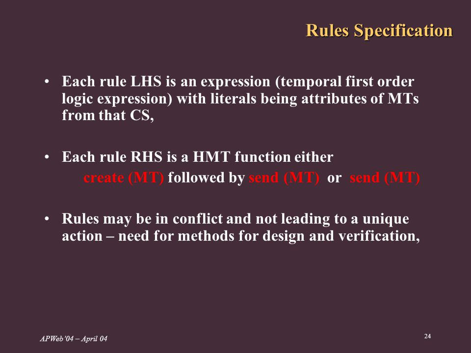 APWeb04 – April 04 24 Rules Specification Each rule LHS is an expression (temporal first order logic expression) with literals being attributes of MTs from that CS, Each rule RHS is a HMT function either create (MT) followed by send (MT) or send (MT) Rules may be in conflict and not leading to a unique action – need for methods for design and verification,