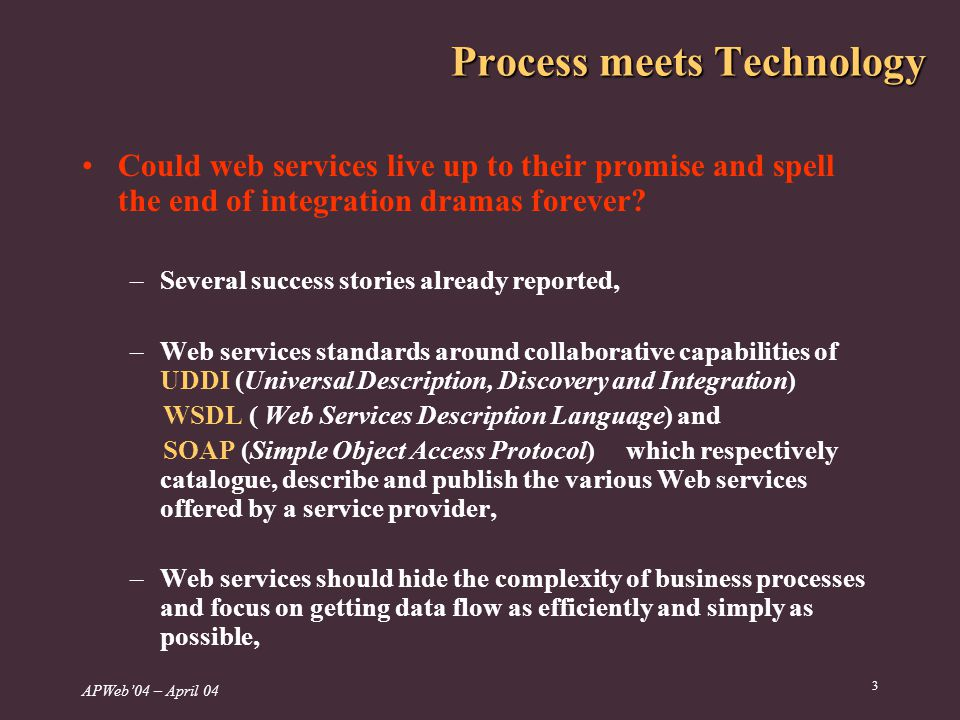 APWeb04 – April 04 3 Process meets Technology Could web services live up to their promise and spell the end of integration dramas forever.