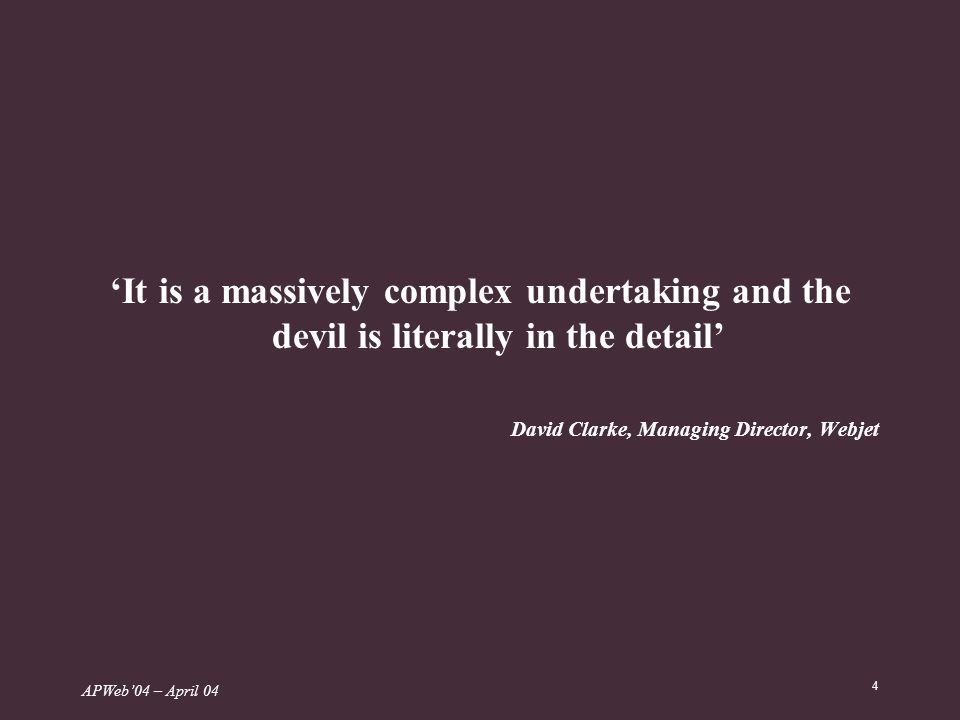 APWeb04 – April 04 4 It is a massively complex undertaking and the devil is literally in the detail David Clarke, Managing Director, Webjet