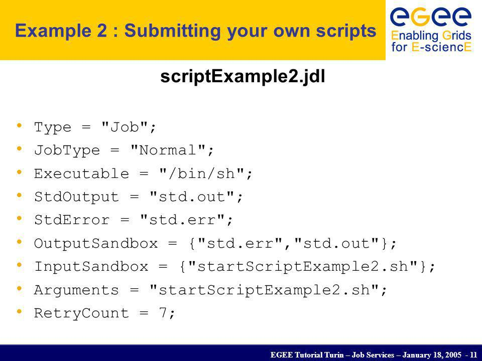 EGEE Tutorial Turin – Job Services – January 18, 2005 - 11 Example 2 : Submitting your own scripts scriptExample2.jdl Type =